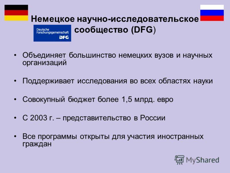 Немецкое научно-исследовательское cообщество (DFG) Объединяет большинство немецких вузов и научных организаций Поддерживает исследования во всех областях науки Совокупный бюджет более 1,5 млрд. евро С 2003 г. – представительство в России Все программ