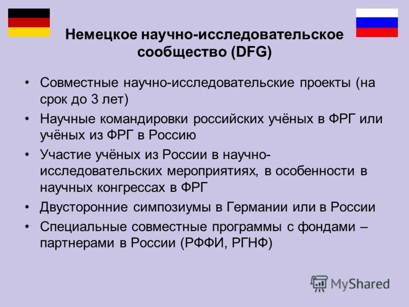 Немецкое научно-исследовательское cообщество (DFG) Совместные научно-исследовательские проекты (на срок до 3 лет) Научные командировки российских учёных в ФРГ или учёных из ФРГ в Россию Участие учёных из России в научно- исследовательских мероприятия