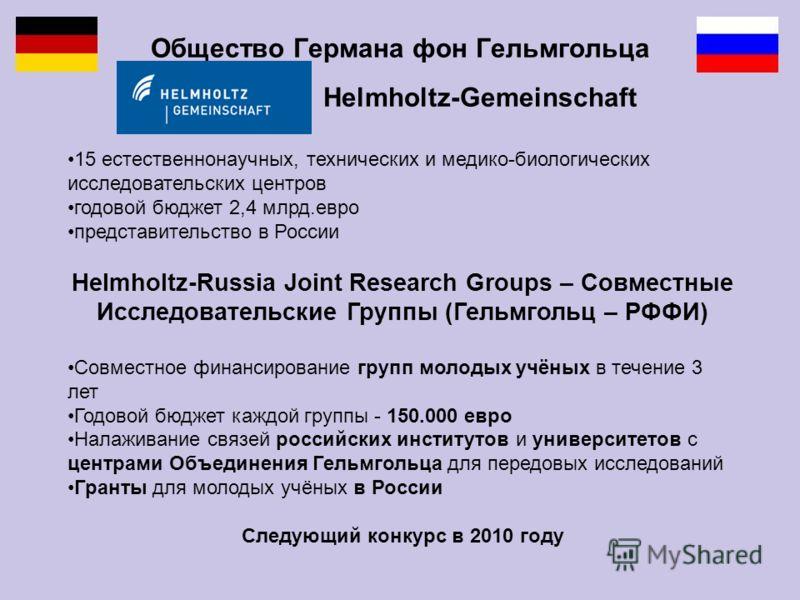 Общество Германа фон Гельмгольца Helmholtz-Gemeinschaft 15 естественнонаучных, технических и медико-биологических исследовательских центров годовой бюджет 2,4 млрд.евро представительство в России Helmholtz-Russia Joint Research Groups – Совместные Ис