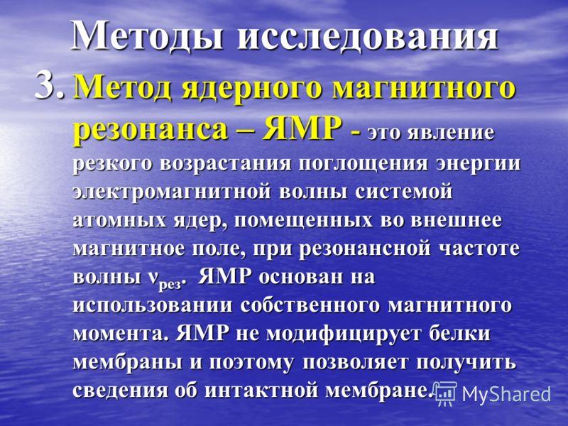 Методы исследования 3. Метод ядерного магнитного резонанса – ЯМР - это явление резкого возрастания поглощения энергии электромагнитной волны системой атомных ядер, помещенных во внешнее магнитное поле, при резонансной частоте волны ν рез. ЯМР основан