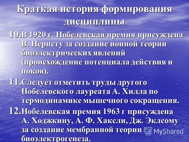 Краткая история формирования дисциплины 10. В 1920 г. Нобелевская премия присуждена В. Нернсту за создание ионной теории биоэлектрических явлений (происхождение потенциала действия и покоя). 11. Следует отметить труды другого Нобелевского лауреата А.