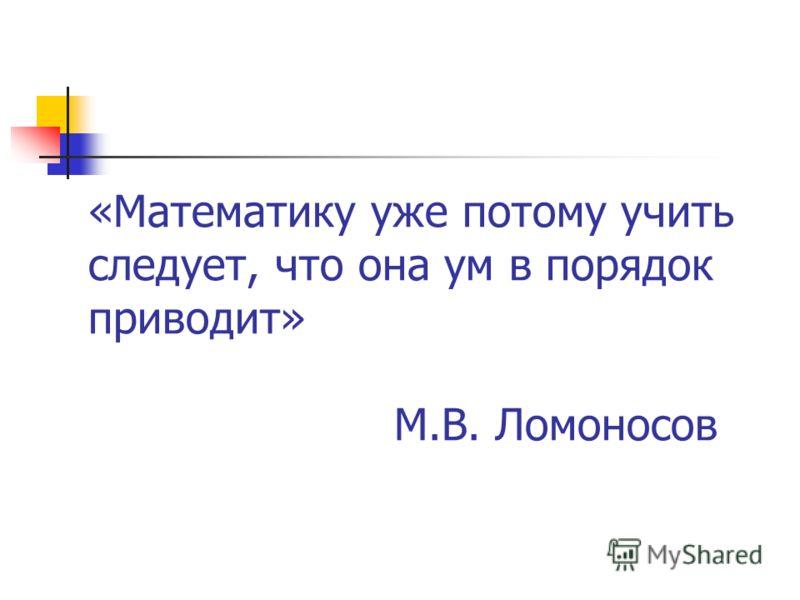 «Математику уже потому учить следует, что она ум в порядок приводит» М.В. Ломоносов