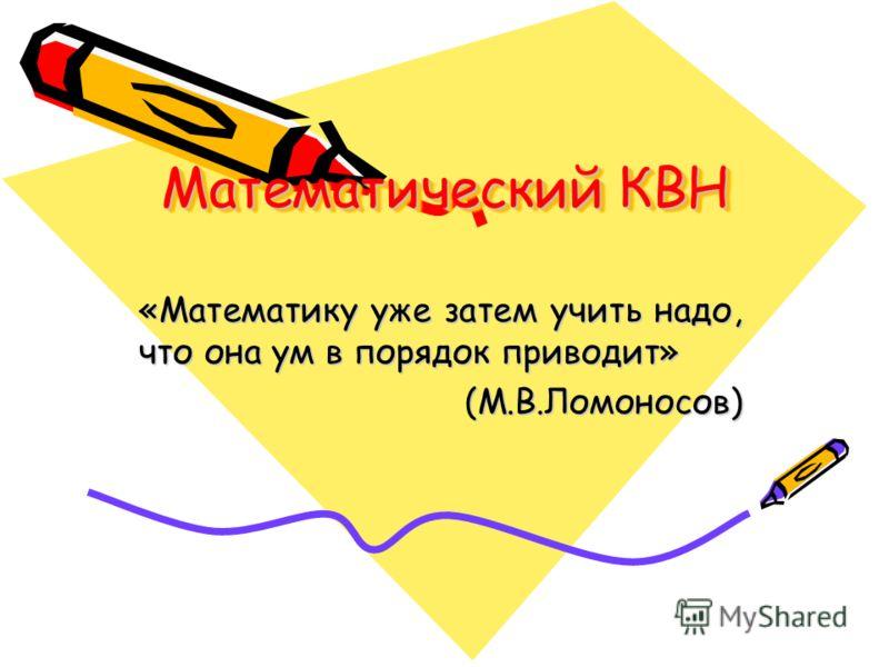 Математический КВН «Математику уже затем учить надо, что она ум в порядок приводит» (М.В.Ломоносов)
