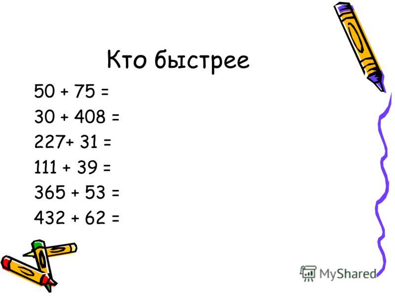 Кто быстрее 50 + 75 = 30 + 408 = 227+ 31 = 111 + 39 = 365 + 53 = 432 + 62 =