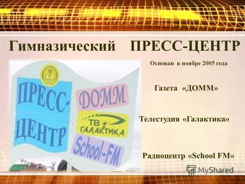 Радиоцентр «School FM» Телестудия «Галактика» Газета «ДОММ» Гимназический ПРЕСС-ЦЕНТР Основан в ноябре 2005 года