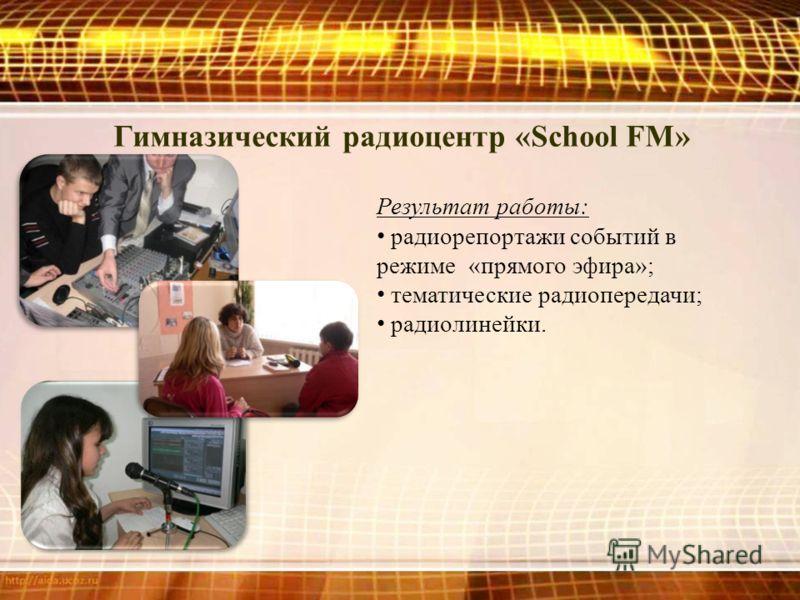 Гимназический радиоцентр «School FM» Результат работы: радиорепортажи событий в режиме «прямого эфира»; тематические радиопередачи; радиолинейки.
