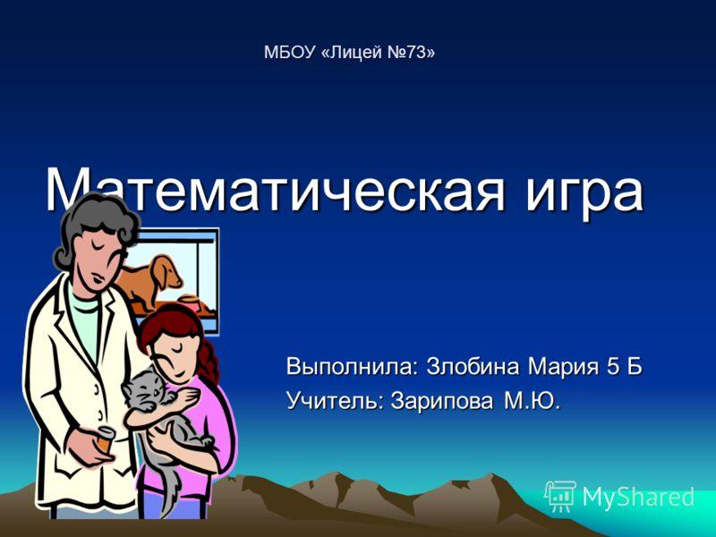 Математическая игра Выполнила: Злобина Мария 5 Б Учитель: Зарипова М.Ю. МБОУ «Лицей 73»