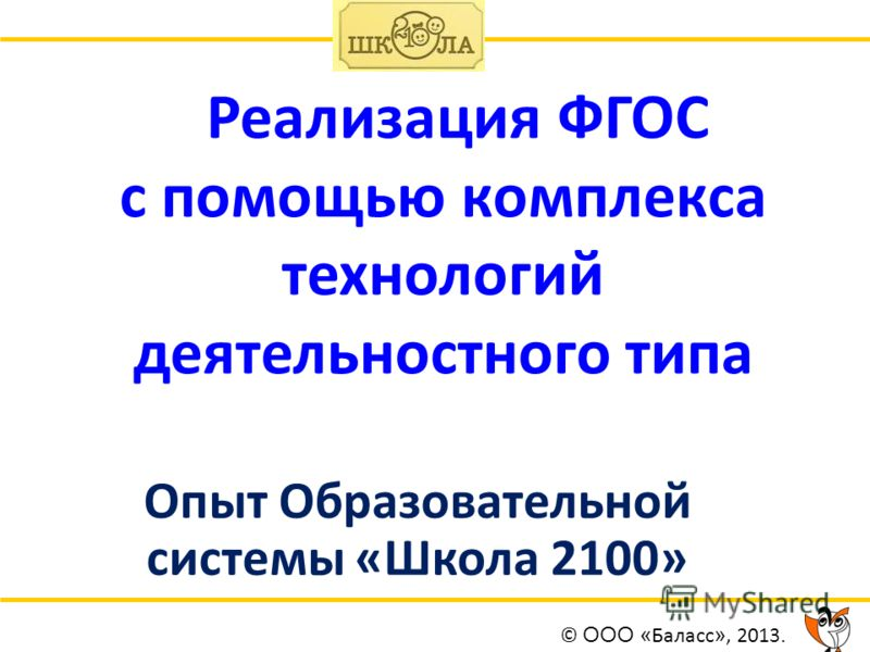 Реализация ФГОС с помощью комплекса технологий деятельностного типа Опыт Образовательной системы «Школа 2100» © ООО « Баласс », 2013.