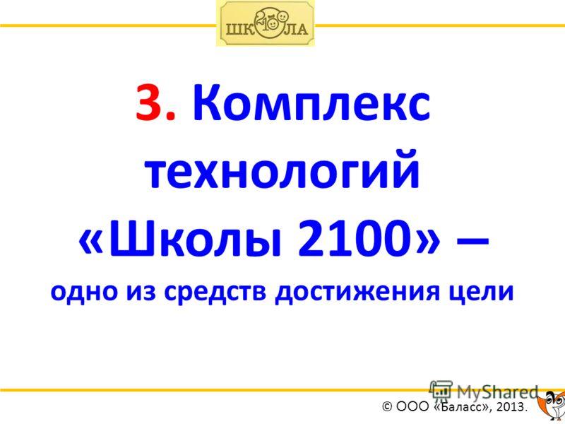 3. Комплекс технологий «Школы 2100» – одно из средств достижения цели © ООО « Баласс », 2013.
