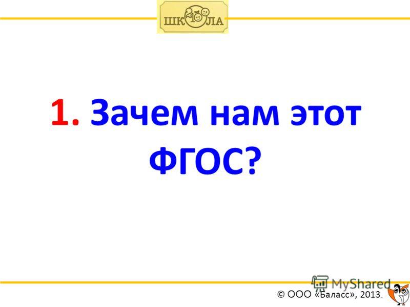 1. Зачем нам этот ФГОС? © ООО « Баласс », 2013.