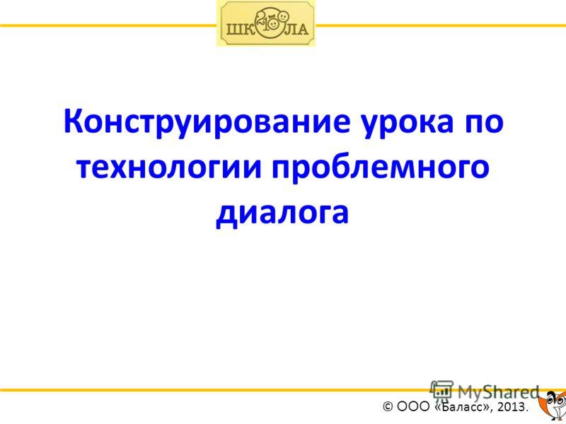 Конструирование урока по технологии проблемного диалога © ООО « Баласс », 2013.