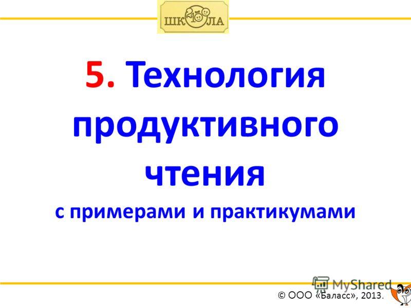 5. Технология продуктивного чтения с примерами и практикумами © ООО « Баласс », 2013.