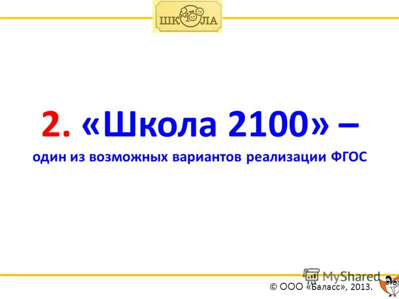 2. «Школа 2100» – один из возможных вариантов реализации ФГОС © ООО « Баласс », 2013.