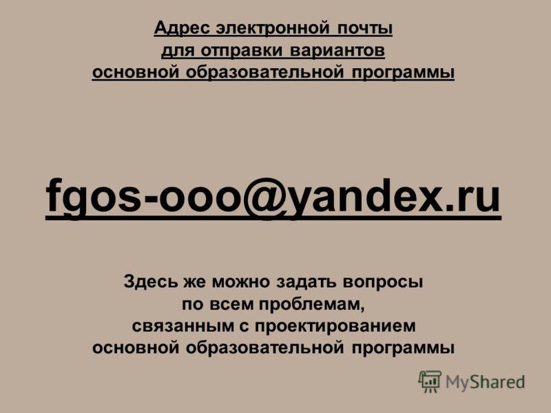 Адрес электронной почты для отправки вариантов основной образовательной программы fgos-ooo@yandex.ru Здесь же можно задать вопросы по всем проблемам, связанным с проектированием основной образовательной программы