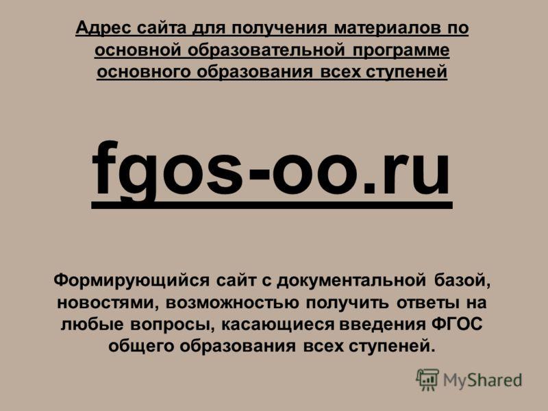 Адрес сайта для получения материалов по основной образовательной программе основного образования всех ступеней fgos-oo.ru Формирующийся сайт с документальной базой, новостями, возможностью получить ответы на любые вопросы, касающиеся введения ФГОС об