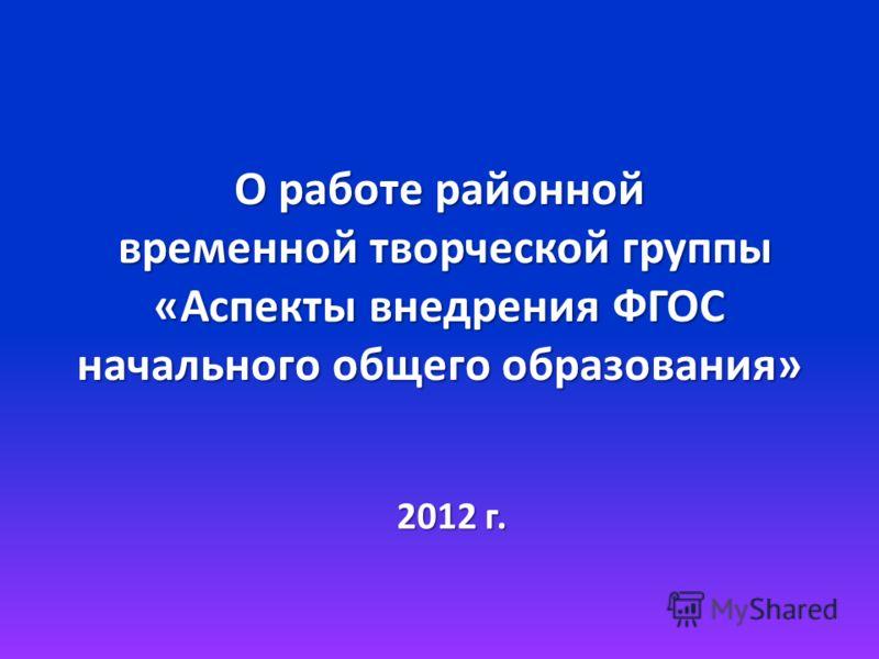 О работе районной временной творческой группы «Аспекты внедрения ФГОС начального общего образования» 2012 г.