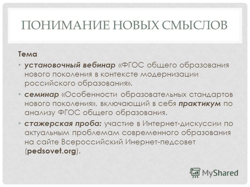 ПОНИМАНИЕ НОВЫХ СМЫСЛОВ Тема установочный вебинар «ФГОС общего образования нового поколения в контексте модернизации российского образования». семинар «Особенности образовательных стандартов нового поколения», включающий в себя практикум по анализу Ф