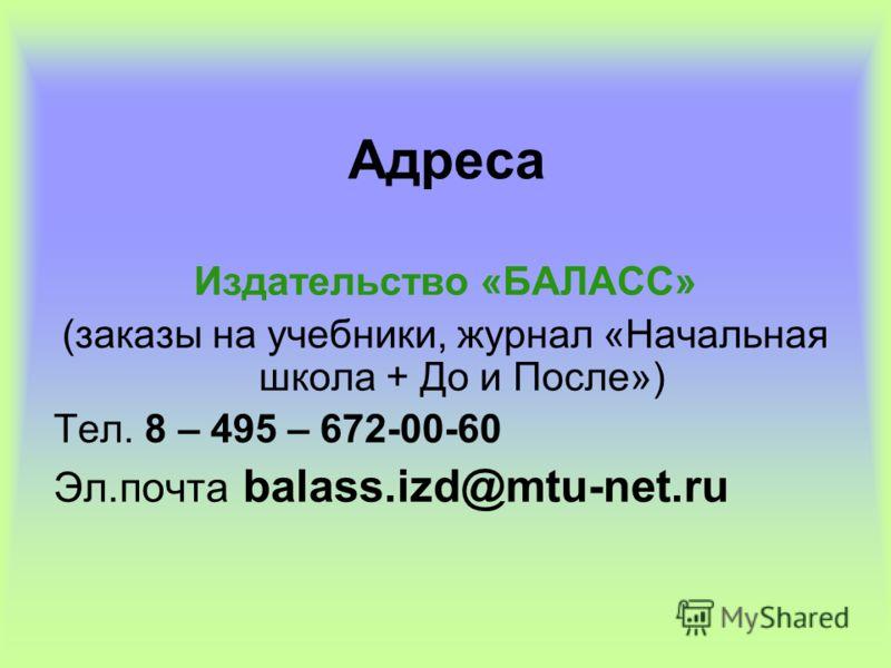 Адреса Издательство «БАЛАСC» (заказы на учебники, журнал «Начальная школа + До и После») Тел. 8 – 495 – 672-00-60 Эл.почта balass.izd@mtu-net.ru