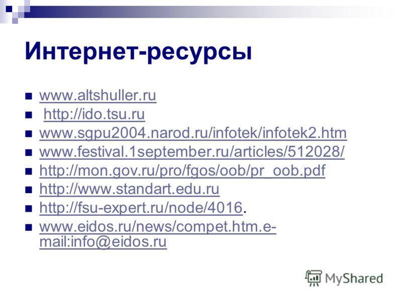 Интернет-ресурсы www.altshuller.ru http://ido.tsu.ru www.sgpu2004.narod.ru/infotek/infotek2.htm www.festival.1september.ru/articles/512028/ http://mon.gov.ru/pro/fgos/oob/pr_oob.pdf http://www.standart.edu.ru http://fsu-expert.ru/node/4016. http://fs