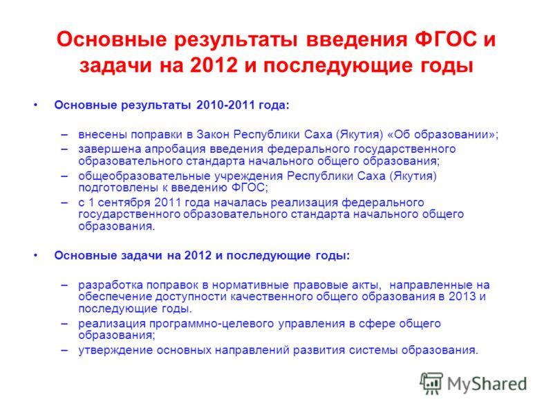 Основные результаты введения ФГОС и задачи на 2012 и последующие годы Основные результаты 2010-2011 года: –внесены поправки в Закон Республики Саха (Якутия) «Об образовании»; –завершена апробация введения федерального государственного образовательног