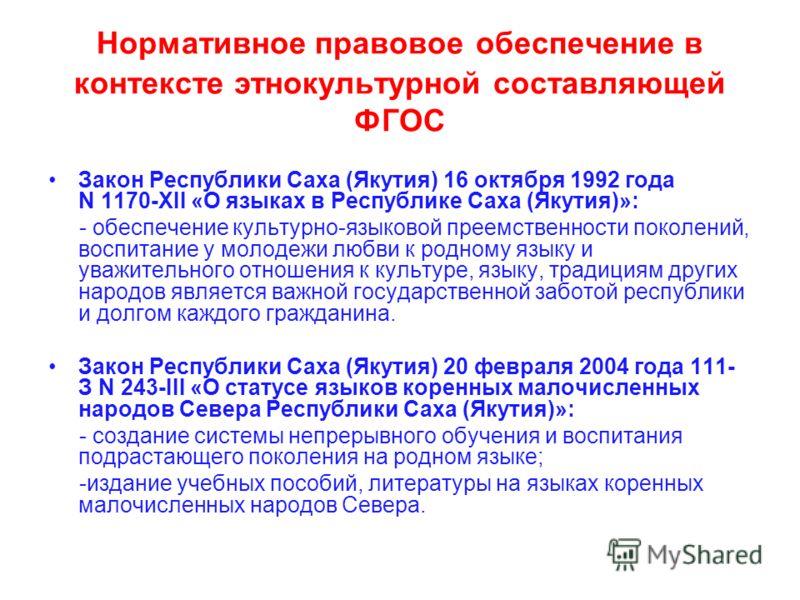 Нормативное правовое обеспечение в контексте этнокультурной составляющей ФГОС Закон Республики Саха (Якутия) 16 октября 1992 года N 1170-XII «О языках в Республике Саха (Якутия)»: - обеспечение культурно-языковой преемственности поколений, воспитание