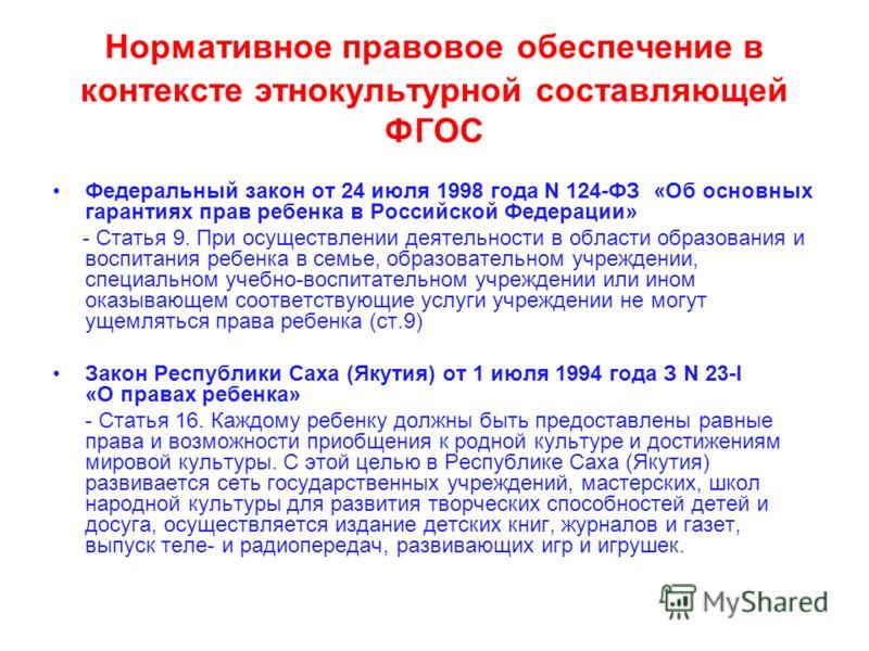 Нормативное правовое обеспечение в контексте этнокультурной составляющей ФГОС Федеральный закон от 24 июля 1998 года N 124-ФЗ «Об основных гарантиях прав ребенка в Российской Федерации» - Статья 9. При осуществлении деятельности в области образования