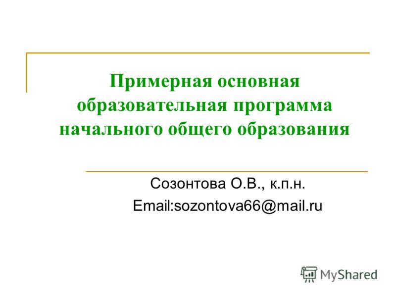 Примерная основная образовательная программа начального общего образования Созонтова О.В., к.п.н. Email:sozontova66@mail.ru