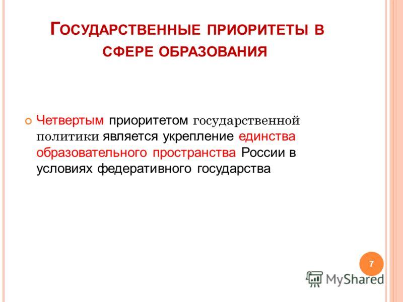 Г ОСУДАРСТВЕННЫЕ ПРИОРИТЕТЫ В СФЕРЕ ОБРАЗОВАНИЯ Четвертым приоритетом государственной политики является укрепление единства образовательного пространства России в условиях федеративного государства 7
