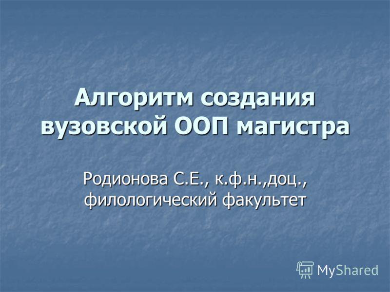 Родионова С.Е., к.ф.н.,доц., филологический факультет Алгоритм создания вузовской ООП магистра
