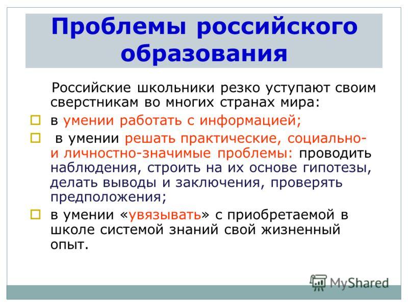 Проблемы российского образования Российские школьники резко уступают своим сверстникам во многих странах мира: в умении работать с информацией; в умении решать практические, социально- и личностно-значимые проблемы: проводить наблюдения, строить на и
