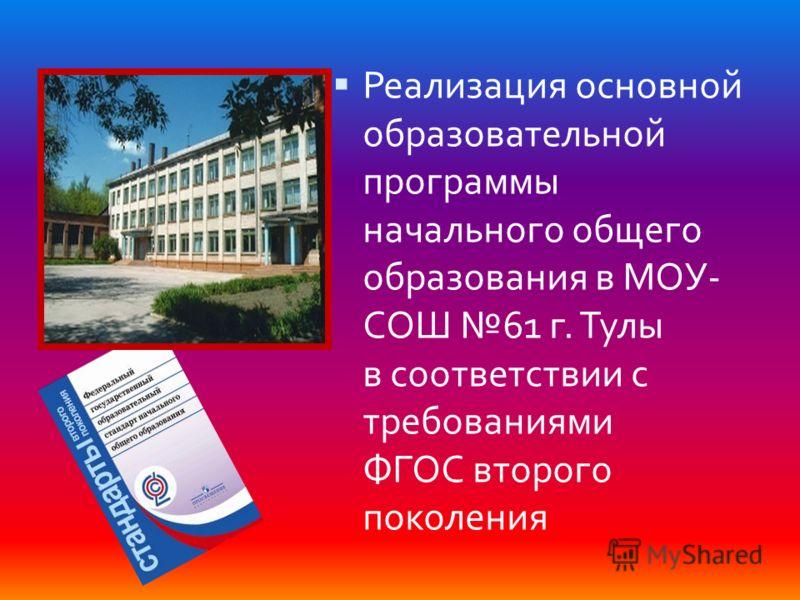 Реализация основной образовательной программы начального общего образования в МОУ- СОШ 61 г. Тулы в соответствии с требованиями ФГОС второго поколения