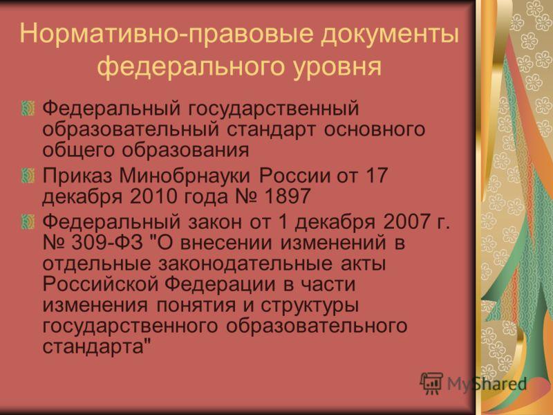 Нормативно-правовые документы федерального уровня Федеральный государственный образовательный стандарт основного общего образования Приказ Минобрнауки России от 17 декабря 2010 года 1897 Федеральный закон от 1 декабря 2007 г. 309-ФЗ