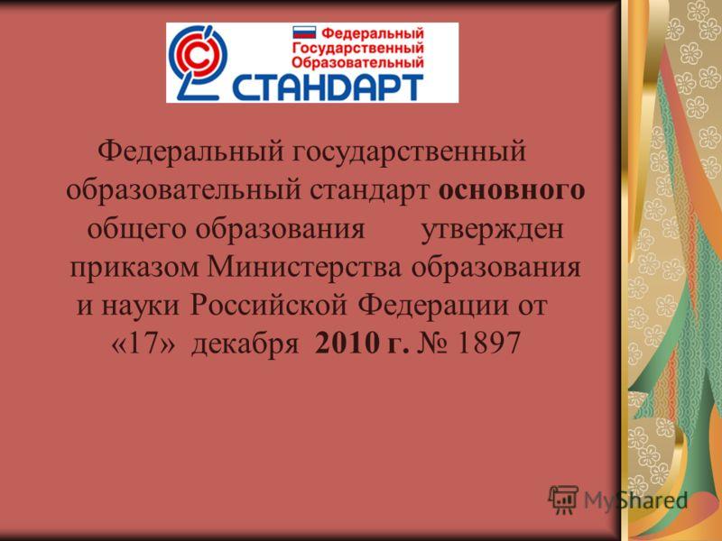 Федеральный государственный образовательный стандарт основного общего образованияутвержден приказом Министерства образования и науки Российской Федерации от «17» декабря 2010 г. 1897