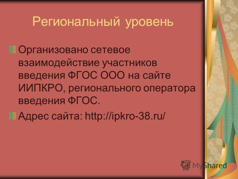 Региональный уровень Организовано сетевое взаимодействие участников введения ФГОС ООО на сайте ИИПКРО, регионального оператора введения ФГОС. Адрес сайта: http://ipkro-38.ru/