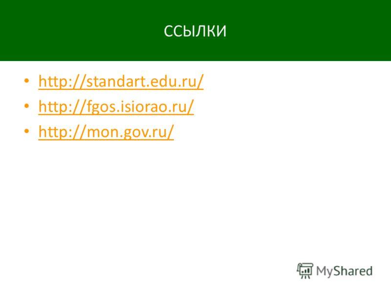 ССЫЛКИ http://standart.edu.ru/ http://fgos.isiorao.ru/ http://mon.gov.ru/