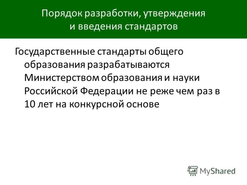 Порядок разработки, утверждения и введения стандартов Государственные стандарты общего образования разрабатываются Министерством образования и науки Российской Федерации не реже чем раз в 10 лет на конкурсной основе