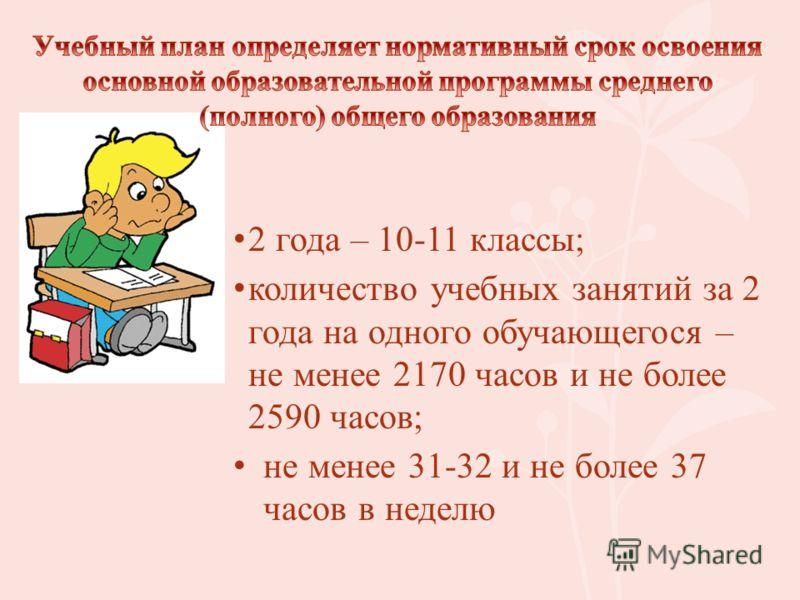 2 года – 10-11 классы; количество учебных занятий за 2 года на одного обучающегося – не менее 2170 часов и не более 2590 часов; не менее 31-32 и не более 37 часов в неделю