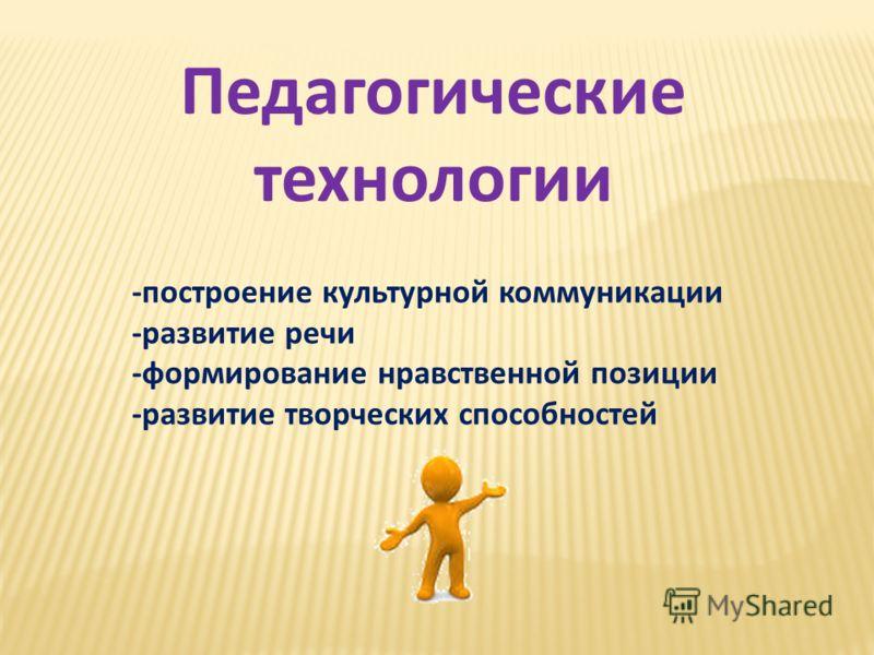 -построение культурной коммуникации -развитие речи -формирование нравственной позиции -развитие творческих способностей Педагогические технологии