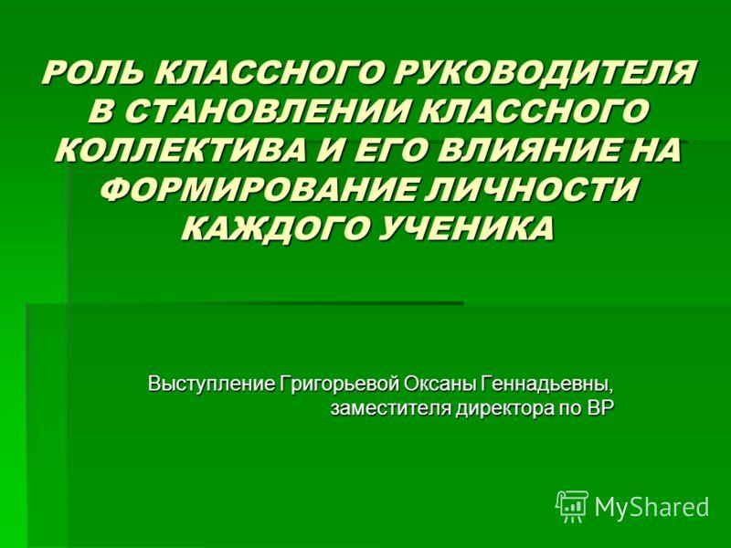 РОЛЬ КЛАССНОГО РУКОВОДИТЕЛЯ В СТАНОВЛЕНИИ КЛАССНОГО КОЛЛЕКТИВА И ЕГО ВЛИЯНИЕ НА ФОРМИРОВАНИЕ ЛИЧНОСТИ КАЖДОГО УЧЕНИКА Выступление Григорьевой Оксаны Геннадьевны, заместителя директора по ВР