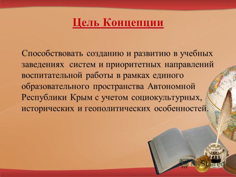 Цель Концепции Способствовать созданию и развитию в учебных заведениях систем и приоритетных направлений воспитательной работы в рамках единого образовательного пространства Автономной Республики Крым с учетом социокультурных, исторических и геополит