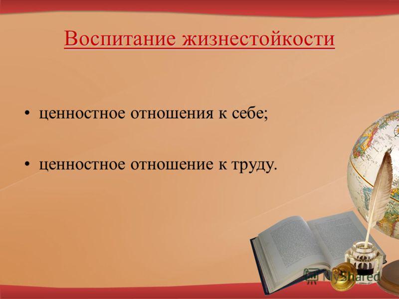 Воспитание жизнестойкости ценностное отношения к себе; ценностное отношение к труду.