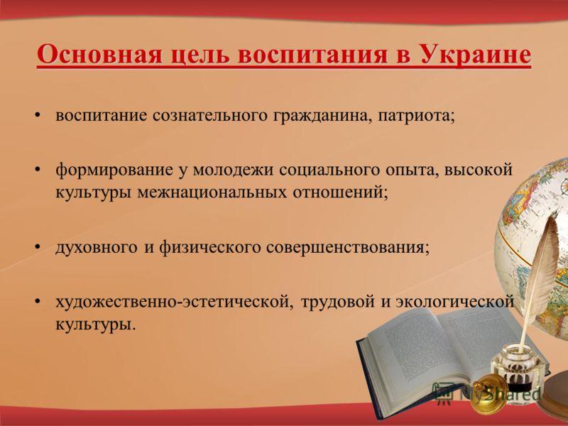 Основная цель воспитания в Украине воспитание сознательного гражданина, патриота; формирование у молодежи социального опыта, высокой культуры межнациональных отношений; духовного и физического совершенствования; художественно-эстетической, трудовой и