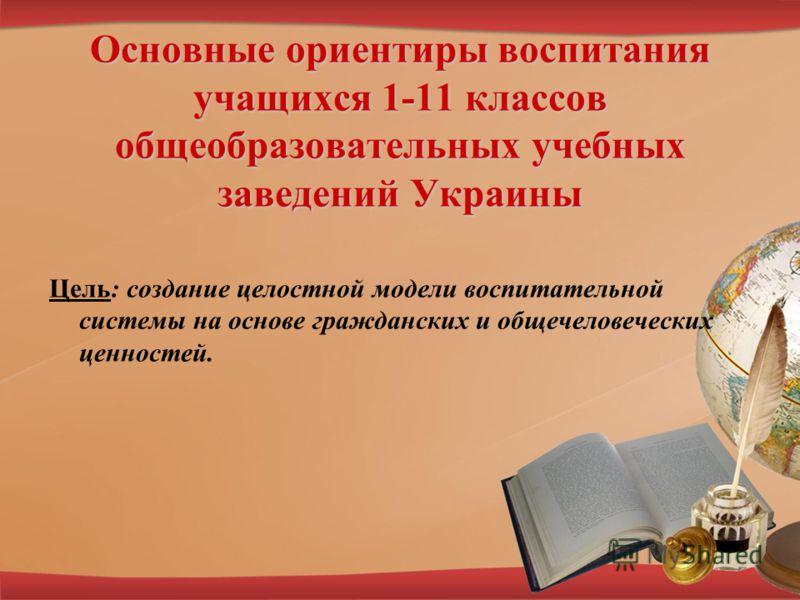 Основные ориентиры воспитания учащихся 1-11 классов общеобразовательных учебных заведений Украины Цель: создание целостной модели воспитательной системы на основе гражданских и общечеловеческих ценностей.