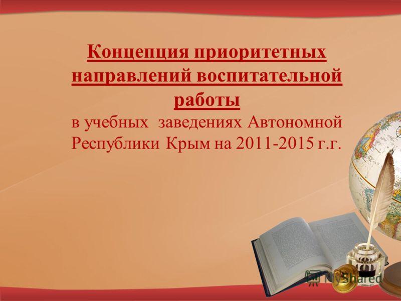 Концепция приоритетных направлений воспитательной работы в учебных заведениях Автономной Республики Крым на 2011-2015 г.г.