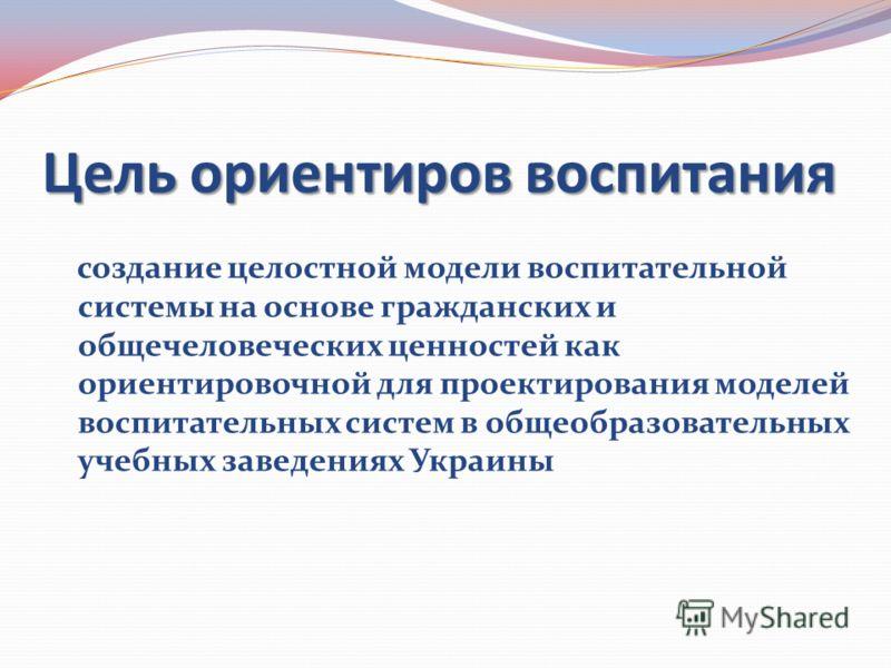 Цель ориентиров воспитания создание целостной модели воспитательной системы на основе гражданских и общечеловеческих ценностей как ориентировочной для проектирования моделей воспитательных систем в общеобразовательных учебных заведениях Украины