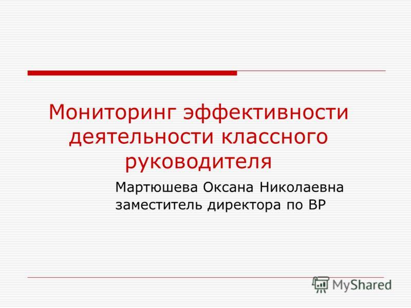 Мониторинг эффективности деятельности классного руководителя Мартюшева Оксана Николаевна заместитель директора по ВР
