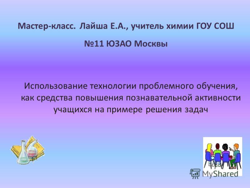 Мастер-класс. Лайша Е.А., учитель химии ГОУ СОШ 11 ЮЗАО Москвы Использование технологии проблемного обучения, как средства повышения познавательной активности учащихся на примере решения задач
