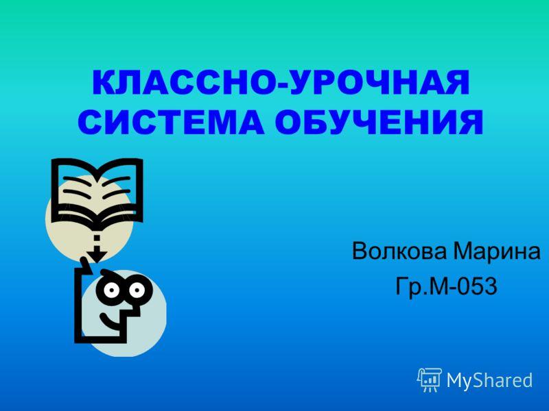 КЛАССНО-УРОЧНАЯ СИСТЕМА ОБУЧЕНИЯ Волкова Марина Гр.М-053