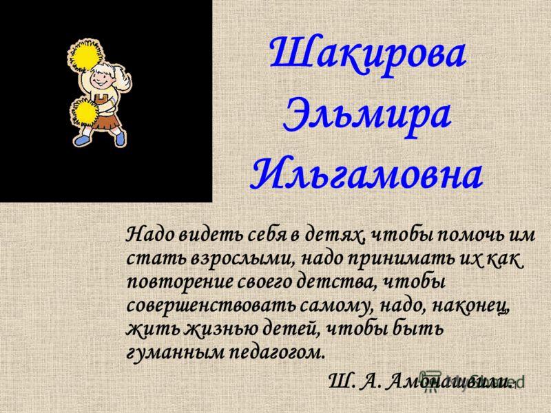 1 Шакирова Эльмира Ильгамовна Надо видеть себя в детях, чтобы помочь им стать взрослыми, надо принимать их как повторение своего детства, чтобы совершенствовать самому, надо, наконец, жить жизнью детей, чтобы быть гуманным педагогом. Ш. А. Амонашвили