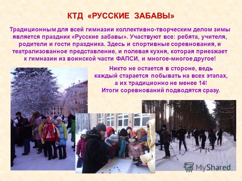 КТД «РУССКИЕ ЗАБАВЫ» Традиционным для всей гимназии коллективно-творческим делом зимы является праздник «Русские забавы». Участвуют все: ребята, учителя, родители и гости праздника. Здесь и спортивные соревнования, и театрализованное представление, и